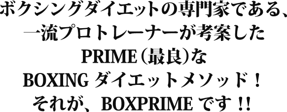 ボクシングダイエットの専門家である、一流プロトレーナーが考案したPRIME(最良)なBOXINGダイエットメソッド!それが、BOXPRIMEです!!